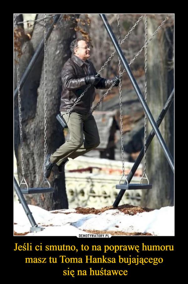 Jeśli ci smutno, to na poprawę humoru masz tu Toma Hanksa bujającego się na huśtawce –
