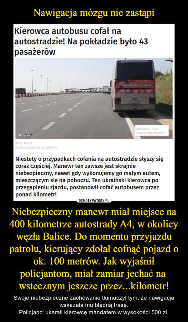 Niebezpieczny manewr miał miejsce na 400 kilometrze autostrady A4, w okolicy węzła Balice. Do momentu przyjazdu patrolu, kierujący zdołał cofnąć pojazd o ok. 100 metrów. Jak wyjaśnił policjantom, miał zamiar jechać na  wstecznym jeszcze przez...kilometr! – Swoje niebezpieczne zachowanie tłumaczył tym, że nawigacja wskazała mu błędną trasę.Policjanci ukarali kierowcę mandatem w wysokości 500 zł.