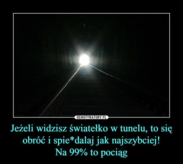 Jeżeli widzisz światełko w tunelu, to się obróć i spie*dalaj jak najszybciej!Na 99% to pociąg –
