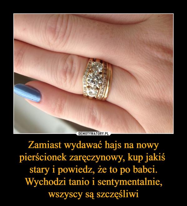 Zamiast wydawać hajs na nowy pierścionek zaręczynowy, kup jakiś stary i powiedz, że to po babci. Wychodzi tanio i sentymentalnie, wszyscy są szczęśliwi –