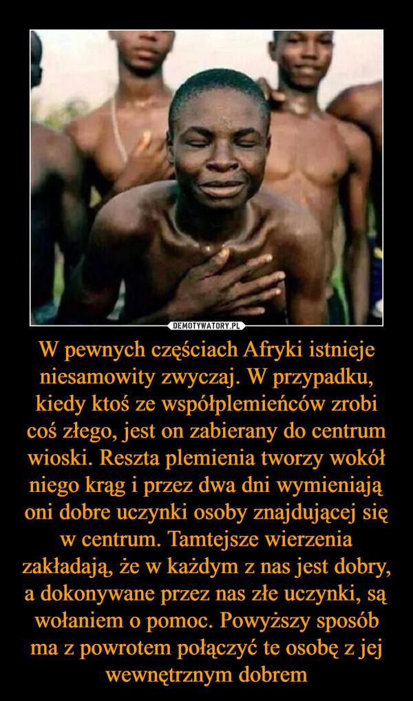 W pewnych częściach Afryki istnieje niesamowity zwyczaj. W przypadku, kiedy ktoś ze współplemieńców zrobi coś złego, jest on zabierany do centrum wioski. Reszta plemienia tworzy wokół niego krąg i przez dwa dni wymieniają oni dobre uczynki osoby znajdującej się w centrum. Tamtejsze wierzenia zakładają, że w każdym z nas jest dobry, a dokonywane przez nas złe uczynki, są wołaniem o pomoc. Powyższy sposób ma z powrotem połączyć te osobę z jej wewnętrznym dobrem –
