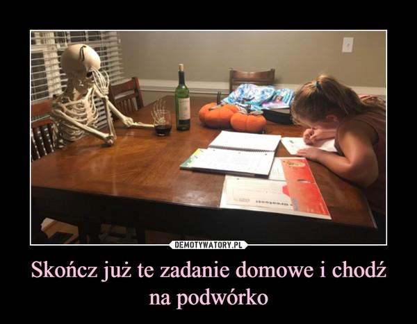 Skończ już te zadanie domowe i chodź na podwórko –