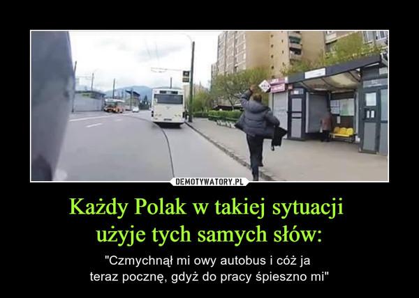 """Każdy Polak w takiej sytuacji użyje tych samych słów: – """"Czmychnął mi owy autobus i cóż ja teraz pocznę, gdyż do pracy śpieszno mi"""""""