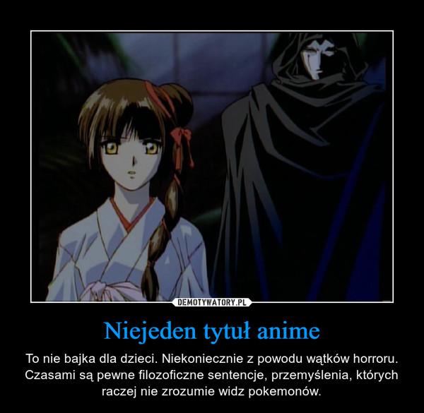 Niejeden tytuł anime – To nie bajka dla dzieci. Niekoniecznie z powodu wątków horroru. Czasami są pewne filozoficzne sentencje, przemyślenia, których raczej nie zrozumie widz pokemonów.