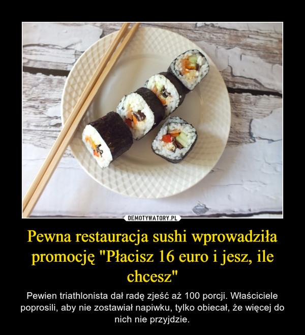 """Pewna restauracja sushi wprowadziła promocję """"Płacisz 16 euro i jesz, ile chcesz"""" – Pewien triathlonista dał radę zjeść aż 100 porcji. Właściciele poprosili, aby nie zostawiał napiwku, tylko obiecał, że więcej do nich nie przyjdzie."""