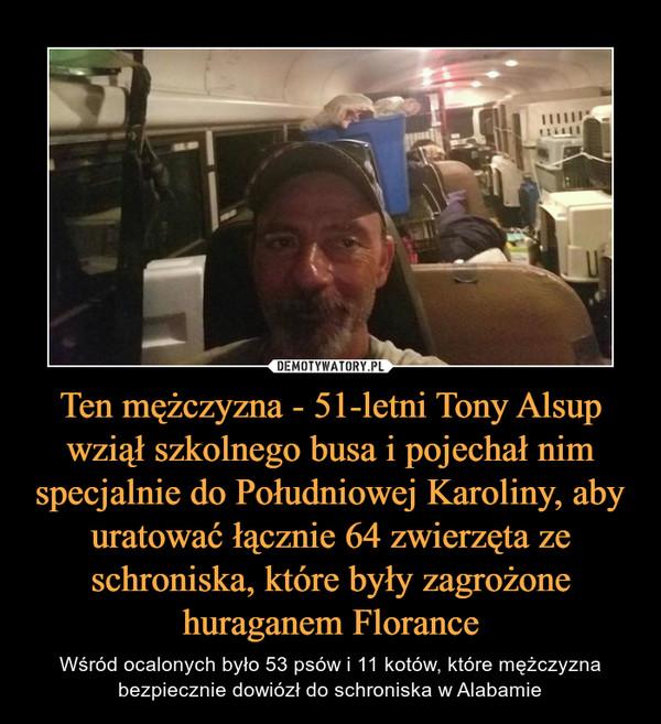 Ten mężczyzna - 51-letni Tony Alsup wziął szkolnego busa i pojechał nim specjalnie do Południowej Karoliny, aby uratować łącznie 64 zwierzęta ze schroniska, które były zagrożone huraganem Florance – Wśród ocalonych było 53 psów i 11 kotów, które mężczyzna bezpiecznie dowiózł do schroniska w Alabamie