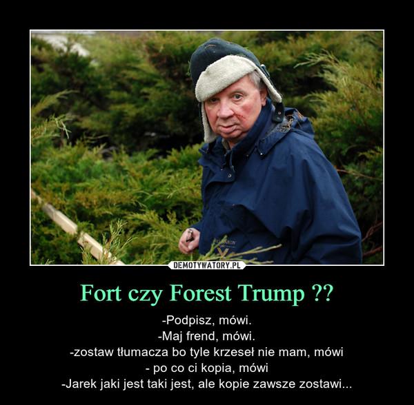 Fort czy Forest Trump ?? – -Podpisz, mówi.-Maj frend, mówi.-zostaw tłumacza bo tyle krzeseł nie mam, mówi- po co ci kopia, mówi-Jarek jaki jest taki jest, ale kopie zawsze zostawi...