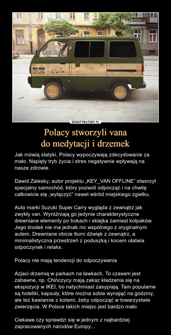 """Polacy stworzyli vanado medytacji i drzemek – Jak mówią statyki, Polacy wypoczywają zdecydowanie za mało. Napięty tryb życia i stres negatywnie wpływają na nasze zdrowie.Dawid Zalesky, autor projektu """"KEY_VAN OFFLINE"""" stworzył specjalny samochód, który pozwoli odpocząć i na chwilę całkowicie się """"wyłączyć"""" nawet wśród miejskiego zgiełku.Auto marki Suzuki Super Carry wygląda z zewnątrz jak zwykły van. Wyróżniają go jedynie charakterystyczne drewniane elementy po bokach i sklejka zamiast kołpaków. Jego środek nie ma jednak nic wspólnego z oryginalnym autem. Drewniane obicie tłumi dźwięk z zewnątrz, a minimalistyczna przestrzeń z poduszką i kocem ułatwia odpoczynek i relaks.Polacy nie mają tendencji do odpoczywaniaAzjaci drzemią w parkach na ławkach. To czasem jest zabawne, np. Chińczycy mają zakaz kładzenia się na ekspozycji w IKEI, bo natychmiast zasypiają. Tam popularne są hoteliki, kapsuły, które można sobie wynająć na godziny, ale też kawiarnie z kotami, żeby odpocząć w towarzystwie zwierzęcia. W Polsce takich miejsc jest bardzo małoCiekawe czy sprawdzi się w jednym z najbardziej zapracowanych narodów Europy..."""