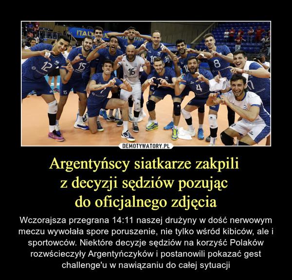 Argentyńscy siatkarze zakpili z decyzji sędziów pozując do oficjalnego zdjęcia – Wczorajsza przegrana 14:11 naszej drużyny w dość nerwowym meczu wywołała spore poruszenie, nie tylko wśród kibiców, ale i sportowców. Niektóre decyzje sędziów na korzyść Polaków rozwścieczyły Argentyńczyków i postanowili pokazać gest challenge'u w nawiązaniu do całej sytuacji