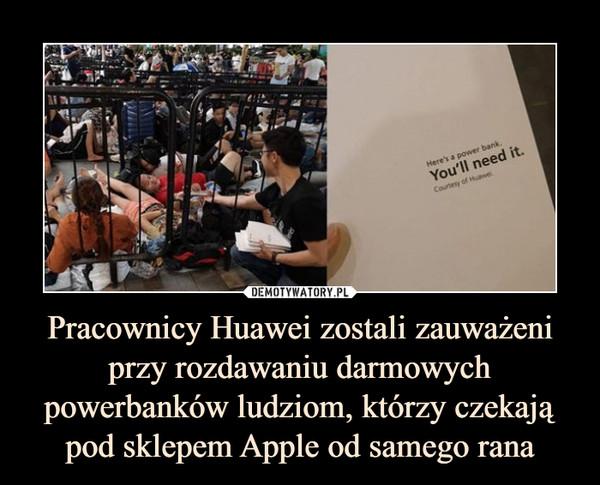 Pracownicy Huawei zostali zauważeniprzy rozdawaniu darmowych powerbanków ludziom, którzy czekają pod sklepem Apple od samego rana –