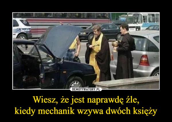 Wiesz, że jest naprawdę źle,kiedy mechanik wzywa dwóch księży –