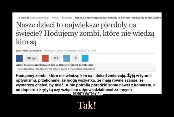 Tak! –  Tu łe ale sł gażnaprawnppi Praca Edukacja Nasze dzieci to naptdck s ze pierdoły na świecie? liodułemy zombi, Stole r Nasze dzieci to największe pierdoły na świecie? Hodujemy zombi, które nie wiedzą kim są autor Ratai DriewieCki ■ 35 tys. ■ 116 ■ 0 ■ ViZrOSt Obstaw (OIZCZCSI~ idzie w perze Z wyuczoną belTedicOSOS 'i krost postaw reszczer 10WyCh atze w parze wyuczocą bezzaCnotcd Hodujemy zombi, które nie wiedzą, kim są i dokąd zmierzają. żyją w tyranii optymizmu, przekonane, że mogą wszystko, że mają równe szanse, że wystarczy chcieć, by mieć. A nie potrafią poradzić sobie nawet z komarem, a co dopiero z krytyką czy wzięciem odpowiedzialności za innych