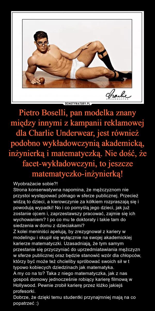 Pietro Boselli, pan modelka znany między innymi z kampanii reklamowej dla Charlie Underwear, jest również podobno wykładowczynią akademicką, inżynierką i matematyczką. Nie dość, że facet-wykładowczyni, to jeszcze matematyczko-inżynierką! – Wyobrażacie sobie?!Strona konserwatywna napomina, że mężczyznom nie przystoi występować półnago w sferze publicznej. Przecież widzą to dzieci, a kierowczynie za kółkiem rozpraszają się i powodują wypadki! No i co pomyślą jego dzieci, jak już zostanie ojcem i, zaprzestawszy pracować, zajmie się ich wychowaniem? I po co mu te doktoraty i takie tam do siedzenia w domu z dzieciakami?Z kolei meniniści apelują, by zrezygnował z kariery w modelingu i skupił się wyłącznie na swojej akademickiej karierze matematyczki. Uzasadniają, że tym samym przestanie się przyczyniać do uprzedmiatawiania mężczyzn w sferze publicznej oraz będzie stanowić wzór dla chłopców, którzy być może też chcieliby spróbować swoich sił w t typowo kobiecych dziedzinach jak matematyka.A my co na to? Taka z niego matematyczka, jak z nas gospoś domowy jednocześnie robiący karierę filmową w Hollywood. Pewnie zrobił karierę przez łóżko jakiejś profesorki. Dobrze, że dzięki temu studentki przynajmniej mają na co popatrzeć :)