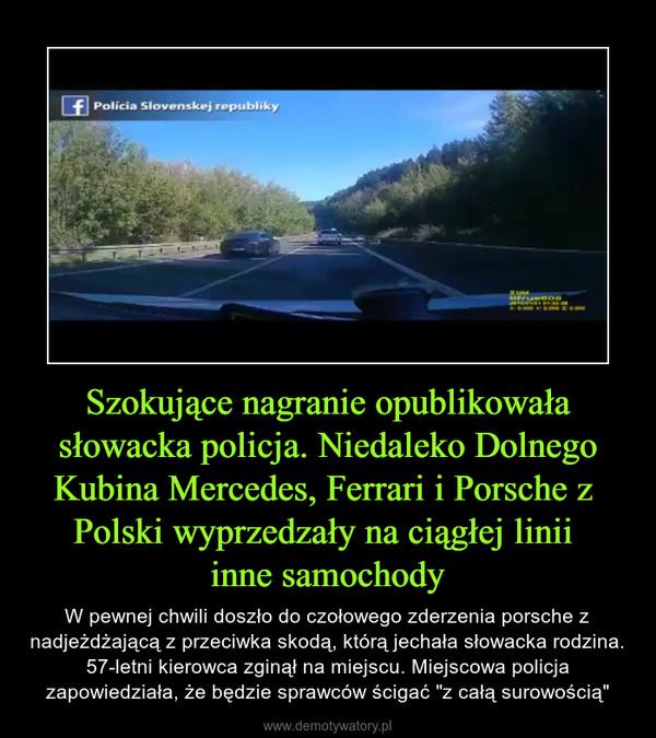 """Szokujące nagranie opublikowała słowacka policja. Niedaleko Dolnego Kubina Mercedes, Ferrari i Porsche z Polski wyprzedzały na ciągłej linii inne samochody – W pewnej chwili doszło do czołowego zderzenia porsche z nadjeżdżającą z przeciwka skodą, którą jechała słowacka rodzina. 57-letni kierowca zginął na miejscu. Miejscowa policja zapowiedziała, że będzie sprawców ścigać """"z całą surowością"""""""