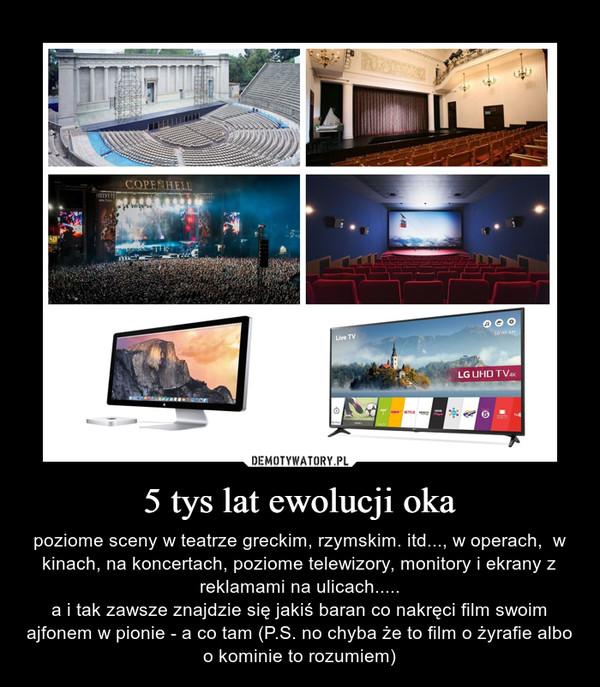 5 tys lat ewolucji oka – poziome sceny w teatrze greckim, rzymskim. itd..., w operach,  w kinach, na koncertach, poziome telewizory, monitory i ekrany z reklamami na ulicach.....a i tak zawsze znajdzie się jakiś baran co nakręci film swoim ajfonem w pionie - a co tam (P.S. no chyba że to film o żyrafie albo o kominie to rozumiem)