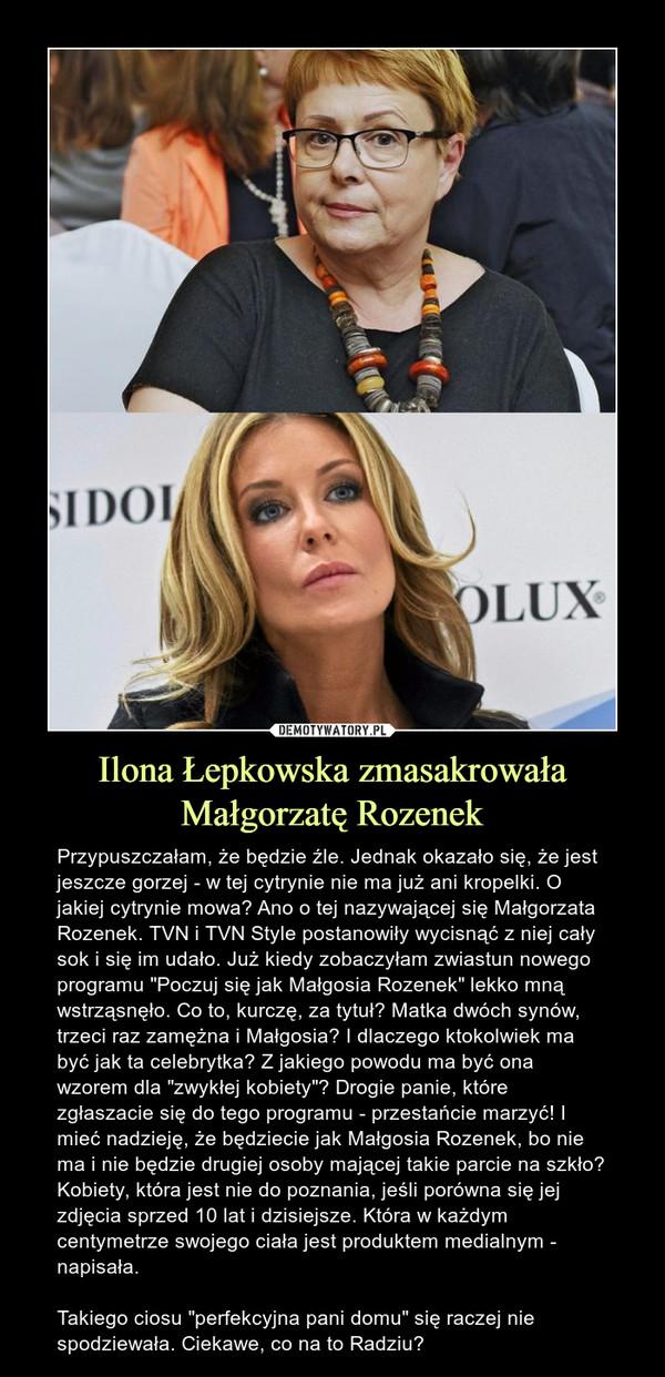 """Ilona Łepkowska zmasakrowała Małgorzatę Rozenek – Przypuszczałam, że będzie źle. Jednak okazało się, że jest jeszcze gorzej - w tej cytrynie nie ma już ani kropelki. O jakiej cytrynie mowa? Ano o tej nazywającej się Małgorzata Rozenek. TVN i TVN Style postanowiły wycisnąć z niej cały sok i się im udało. Już kiedy zobaczyłam zwiastun nowego programu """"Poczuj się jak Małgosia Rozenek"""" lekko mną wstrząsnęło. Co to, kurczę, za tytuł? Matka dwóch synów, trzeci raz zamężna i Małgosia? I dlaczego ktokolwiek ma być jak ta celebrytka? Z jakiego powodu ma być ona wzorem dla """"zwykłej kobiety""""? Drogie panie, które zgłaszacie się do tego programu - przestańcie marzyć! I mieć nadzieję, że będziecie jak Małgosia Rozenek, bo nie ma i nie będzie drugiej osoby mającej takie parcie na szkło? Kobiety, która jest nie do poznania, jeśli porówna się jej zdjęcia sprzed 10 lat i dzisiejsze. Która w każdym centymetrze swojego ciała jest produktem medialnym - napisała.Takiego ciosu """"perfekcyjna pani domu"""" się raczej nie spodziewała. Ciekawe, co na to Radziu?"""
