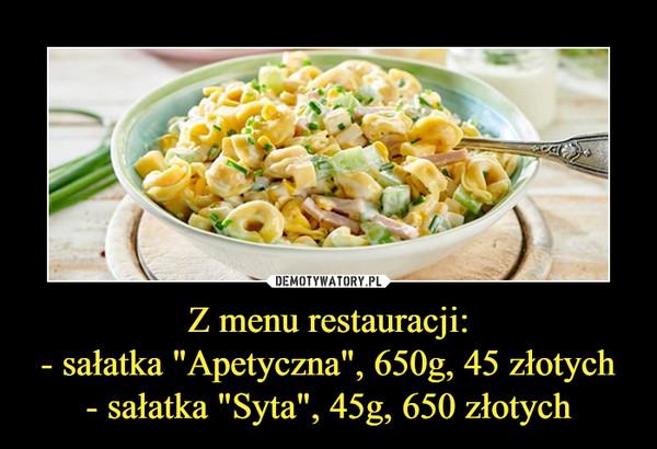 """Z menu restauracji:- sałatka """"Apetyczna"""", 650g, 45 złotych- sałatka """"Syta"""", 45g, 650 złotych –"""