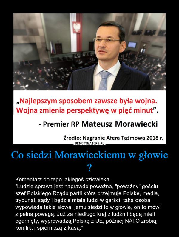 """Co siedzi Morawieckiemu w głowie ? – Komentarz do tego jakiegoś człowieka. """"Ludzie sprawa jest naprawdę poważna, """"poważny"""" gościu szef Polskiego Rządu partii która przejmuje Polskę, media, trybunał, sądy i będzie miała ludzi w garści, taka osoba wypowiada takie słowa, jemu siedzi to w głowie, on to mówi z pełną powagą. Już za niedługo kraj z ludźmi będą mieli ogarnięty, wyprowadzą Polskę z UE, później NATO zrobią konflikt i spierniczą z kasą."""""""