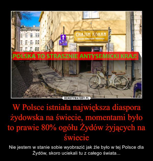 W Polsce istniała największa diaspora żydowska na świecie, momentami było to prawie 80% ogółu Żydów żyjących na świecie – Nie jestem w stanie sobie wyobrazić jak źle było w tej Polsce dla Żydów, skoro uciekali tu z całego świata...