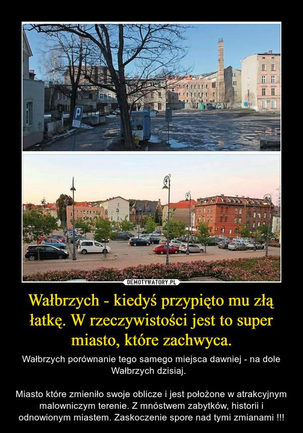Wałbrzych - kiedyś przypięto mu złą łatkę. W rzeczywistości jest to super miasto, które zachwyca. – Wałbrzych porównanie tego samego miejsca dawniej - na dole Wałbrzych dzisiaj.  Miasto które zmieniło swoje oblicze i jest położone w atrakcyjnym malowniczym terenie. Z mnóstwem zabytków, historii i odnowionym miastem. Zaskoczenie spore nad tymi zmianami !!!