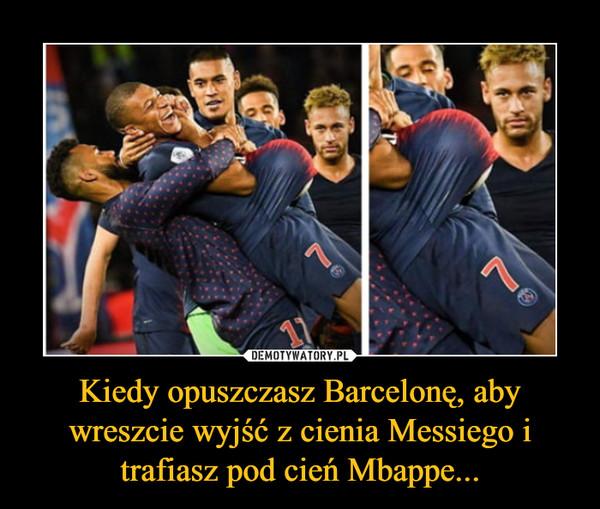 Kiedy opuszczasz Barcelonę, aby wreszcie wyjść z cienia Messiego i trafiasz pod cień Mbappe... –