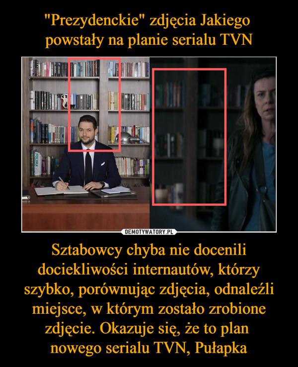 Sztabowcy chyba nie docenili dociekliwości internautów, którzy szybko, porównując zdjęcia, odnaleźli miejsce, w którym zostało zrobione zdjęcie. Okazuje się, że to plan nowego serialu TVN, Pułapka –