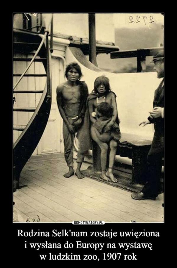 Rodzina Selk'nam zostaje uwięzionai wysłana do Europy na wystawęw ludzkim zoo, 1907 rok –