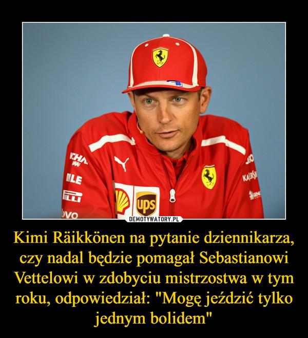 """Kimi Räikkönen na pytanie dziennikarza, czy nadal będzie pomagał Sebastianowi Vettelowi w zdobyciu mistrzostwa w tym roku, odpowiedział: """"Mogę jeździć tylko jednym bolidem"""" –"""