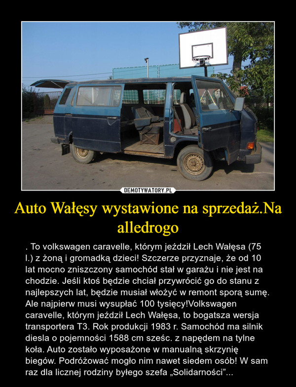 """Auto Wałęsy wystawione na sprzedaż.Na alledrogo – . To volkswagen caravelle, którym jeździł Lech Wałęsa (75 l.) z żoną i gromadką dzieci! Szczerze przyznaje, że od 10 lat mocno zniszczony samochód stał w garażu i nie jest na chodzie. Jeśli ktoś będzie chciał przywrócić go do stanu z najlepszych lat, będzie musiał włożyć w remont sporą sumę. Ale najpierw musi wysupłać 100 tysięcy!Volkswagen caravelle, którym jeździł Lech Wałęsa, to bogatsza wersja transportera T3. Rok produkcji 1983 r. Samochód ma silnik diesla o pojemności 1588 cm sześc. z napędem na tylne koła. Auto zostało wyposażone w manualną skrzynię biegów. Podróżować mogło nim nawet siedem osób! W sam raz dla licznej rodziny byłego szefa """"Solidarności""""..."""