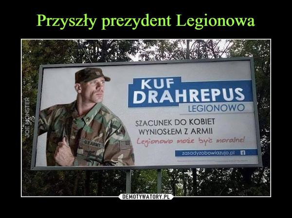 –  kuf drahrepusszacunek do kobiet wyniosłem z armiiLegionowo może być moralne!