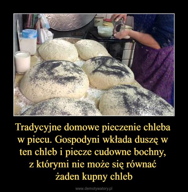 Tradycyjne domowe pieczenie chleba w piecu. Gospodyni wkłada duszę w ten chleb i piecze cudowne bochny, z którymi nie może się równać żaden kupny chleb –