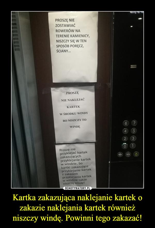 Kartka zakazująca naklejanie kartek o zakazie naklejania kartek również niszczy windę. Powinni tego zakazać! –  PROSZĘ NIEZOSTAWIACROWERÓW NATERENIE KAMIENICYNISZCZY SIĘ W TENSPOSÓB PORĘCZ,ŚCIANY...iitPROSZENIE NAKLEJAĆKARTEW ŚRODKU WINDYBO NISZCZY TOWINDEProszę nieprzyklejać kartekzakazującychprzyklejanie kartelkw windzie, bokartki zakazująceprzyklejanie kartekz zakazemprzyklejania kartekw windzie takżeniszczą winde!