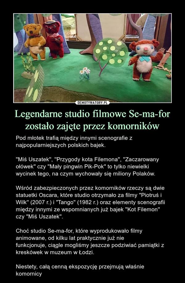 """Legendarne studio filmowe Se-ma-for zostało zajęte przez komorników – Pod młotek trafią między innymi scenografie z najpopularniejszych polskich bajek.''Miś Uszatek'', ''Przygody kota Filemona'', ''Zaczarowany ołówek'' czy ''Mały pingwin Pik-Pok'' to tylko niewielki wycinek tego, na czym wychowały się miliony Polaków.Wśród zabezpieczonych przez komorników rzeczy są dwie statuetki Oscara, które studio otrzymało za filmy ''Piotruś i Wilk'' (2007 r.) i """"Tango'' (1982 r.) oraz elementy scenografii między innymize wspomnianych już bajek ''Kot Filemon'' czy ''Miś Uszatek''.Choć studio Se-ma-for, które wyprodukowało filmy animowane, od kilku lat praktycznie już nie funkcjonuje,ciągle mogliśmy jeszcze podziwiać pamiątki z kreskówek w muzeum w Łodzi. Niestety, całą cenną ekspozycję przejmują właśnie komornicy"""