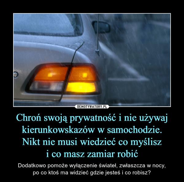 Chroń swoją prywatność i nie używaj kierunkowskazów w samochodzie.Nikt nie musi wiedzieć co myśliszi co masz zamiar robić – Dodatkowo pomoże wyłączenie świateł, zwłaszcza w nocy,po co ktoś ma widzieć gdzie jesteś i co robisz?