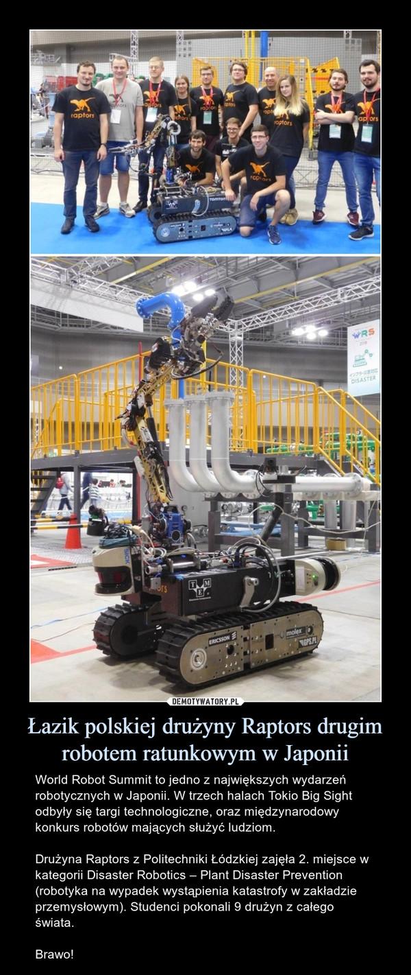 Łazik polskiej drużyny Raptors drugim robotem ratunkowym w Japonii – World Robot Summit to jedno z największych wydarzeń robotycznych w Japonii. W trzech halach Tokio Big Sight odbyły się targi technologiczne, oraz międzynarodowy konkurs robotów mających służyć ludziom.Drużyna Raptors z Politechniki Łódzkiej zajęła 2. miejsce w kategorii Disaster Robotics – Plant Disaster Prevention (robotyka na wypadek wystąpienia katastrofy w zakładzie przemysłowym). Studenci pokonali 9 drużyn z całego świata.Brawo!