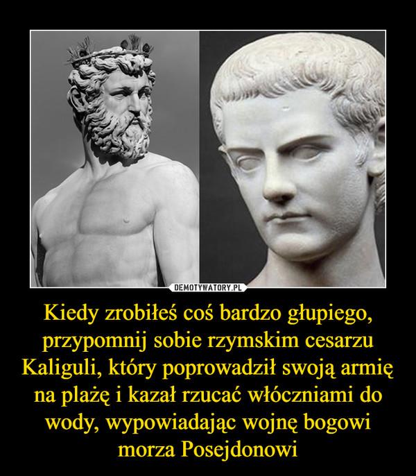 Kiedy zrobiłeś coś bardzo głupiego, przypomnij sobie rzymskim cesarzu Kaliguli, który poprowadził swoją armię na plażę i kazał rzucać włóczniami do wody, wypowiadając wojnę bogowi morza Posejdonowi –