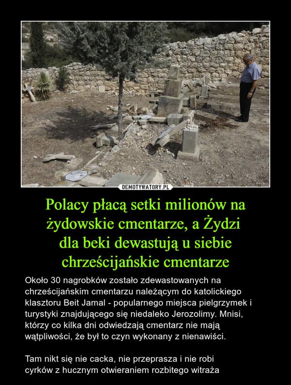 Polacy płacą setki milionów na żydowskie cmentarze, a Żydzi dla beki dewastują u siebie chrześcijańskie cmentarze – Około 30 nagrobków zostało zdewastowanych na chrześcijańskim cmentarzu należącym do katolickiego klasztoru Beit Jamal - popularnego miejsca pielgrzymek i turystyki znajdującego się niedaleko Jerozolimy. Mnisi, którzy co kilka dni odwiedzają cmentarz nie mają wątpliwości, że był to czyn wykonany z nienawiści.Tam nikt się nie cacka, nie przeprasza i nie robi cyrków z hucznym otwieraniem rozbitego witraża