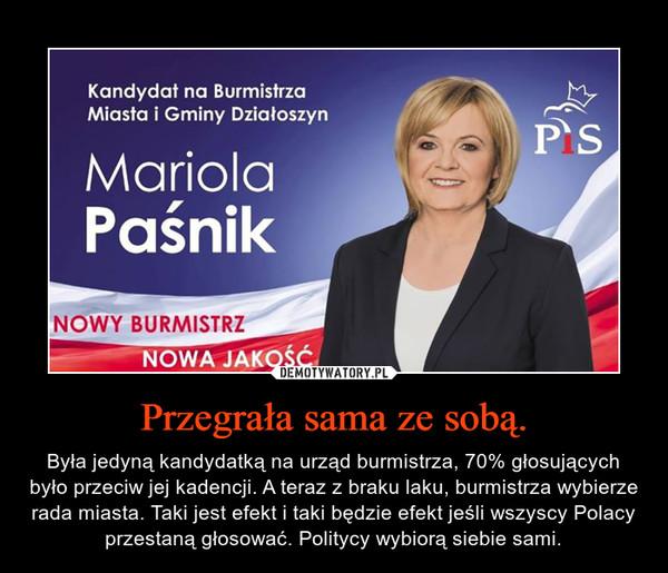 Przegrała sama ze sobą. – Była jedyną kandydatką na urząd burmistrza, 70% głosujących było przeciw jej kadencji. A teraz z braku laku, burmistrza wybierze rada miasta. Taki jest efekt i taki będzie efekt jeśli wszyscy Polacy przestaną głosować. Politycy wybiorą siebie sami.