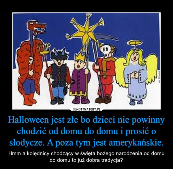 Halloween jest złe bo dzieci nie powinny chodzić od domu do domu i prosić o słodycze. A poza tym jest amerykańskie. – Hmm a kolędnicy chodzący w święta bożego narodzenia od domu do domu to już dobra tradycja?