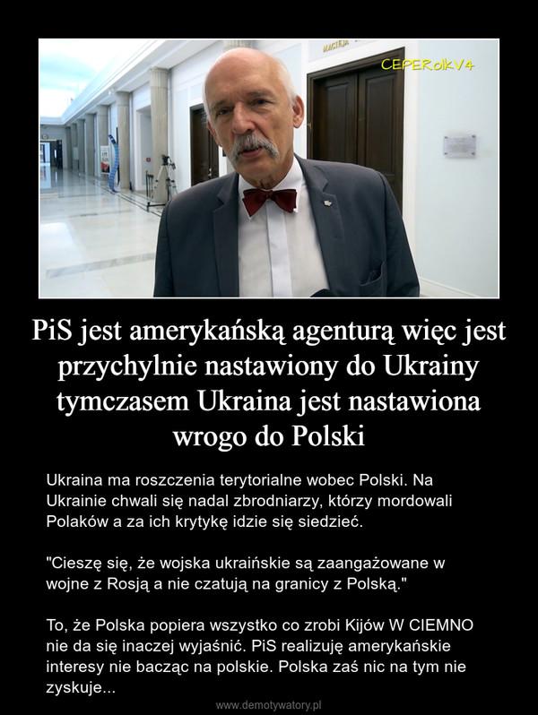 """PiS jest amerykańską agenturą więc jest przychylnie nastawiony do Ukrainy tymczasem Ukraina jest nastawiona wrogo do Polski – Ukraina ma roszczenia terytorialne wobec Polski. Na Ukrainie chwali się nadal zbrodniarzy, którzy mordowali Polaków a za ich krytykę idzie się siedzieć.  """"Cieszę się, że wojska ukraińskie są zaangażowane w wojne z Rosją a nie czatują na granicy z Polską.""""To, że Polska popiera wszystko co zrobi Kijów W CIEMNO nie da się inaczej wyjaśnić. PiS realizuję amerykańskie interesy nie bacząc na polskie. Polska zaś nic na tym nie zyskuje..."""