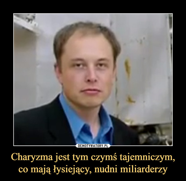Charyzma jest tym czymś tajemniczym, co mają łysiejący, nudni miliarderzy –