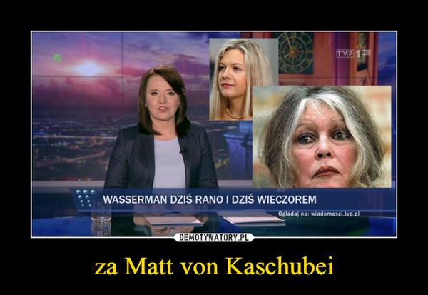 za Matt von Kaschubei –