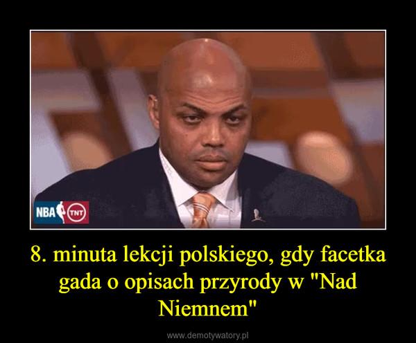 """8. minuta lekcji polskiego, gdy facetka gada o opisach przyrody w """"Nad Niemnem"""" –"""