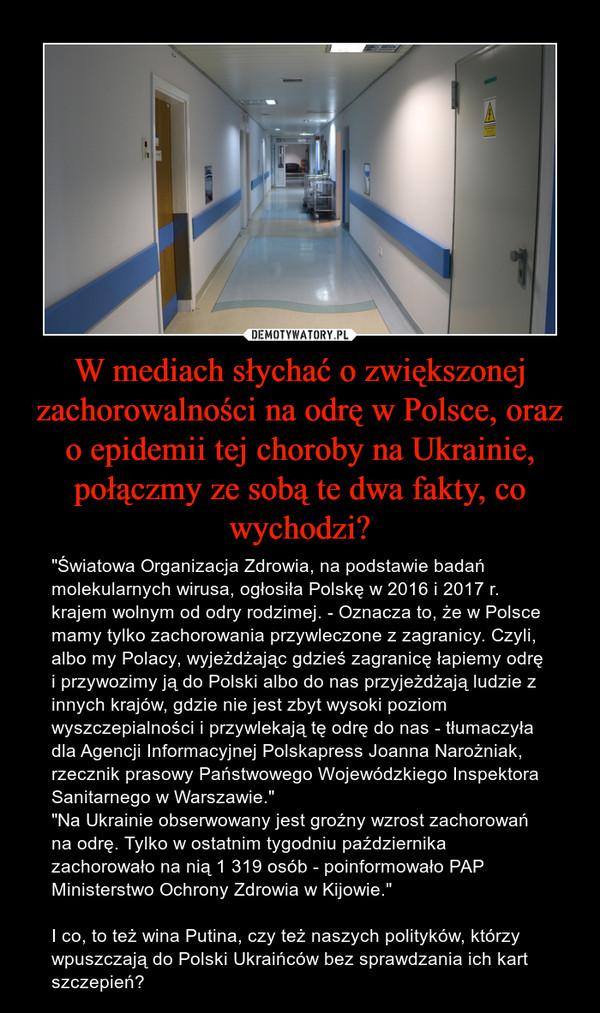 """W mediach słychać o zwiększonej zachorowalności na odrę w Polsce, oraz o epidemii tej choroby na Ukrainie, połączmy ze sobą te dwa fakty, co wychodzi? – """"Światowa Organizacja Zdrowia, na podstawie badań molekularnych wirusa, ogłosiła Polskę w 2016 i 2017 r. krajem wolnym od odry rodzimej. - Oznacza to, że w Polsce mamy tylko zachorowania przywleczone z zagranicy. Czyli, albo my Polacy, wyjeżdżając gdzieś zagranicę łapiemy odrę i przywozimy ją do Polski albo do nas przyjeżdżają ludzie z innych krajów, gdzie nie jest zbyt wysoki poziom wyszczepialności i przywlekają tę odrę do nas - tłumaczyła dla Agencji Informacyjnej Polskapress Joanna Narożniak, rzecznik prasowy Państwowego Wojewódzkiego Inspektora Sanitarnego w Warszawie."""" """"Na Ukrainie obserwowany jest groźny wzrost zachorowań na odrę. Tylko w ostatnim tygodniu października zachorowało na nią 1 319 osób - poinformowało PAP Ministerstwo Ochrony Zdrowia w Kijowie.""""I co, to też wina Putina, czy też naszych polityków, którzy wpuszczają do Polski Ukraińców bez sprawdzania ich kart szczepień?"""