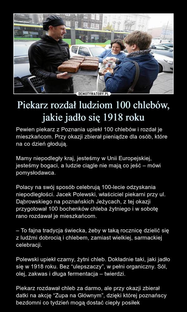 """Piekarz rozdał ludziom 100 chlebów, jakie jadło się 1918 roku – Pewien piekarz z Poznania upiekł 100 chlebów i rozdał je mieszkańcom. Przy okazji zbierał pieniądze dla osób, które na co dzień głodują. Mamy niepodległy kraj, jesteśmy w Unii Europejskiej, jesteśmy bogaci, a ludzie ciągle nie mają co jeść – mówi pomysłodawca.Polacy na swój sposób celebrują 100-lecie odzyskania niepodległości. Jacek Polewski, właściciel piekarni przy ul. Dąbrowskiego na poznańskich Jeżycach, z tej okazji przygotował 100 bochenków chleba żytniego i w sobotę rano rozdawał je mieszkańcom.– To fajna tradycja świecka, żeby w taką rocznicę dzielić się z ludźmi dobrocią i chlebem, zamiast wielkiej, sarmackiej celebracji.Polewski upiekł czarny, żytni chleb. Dokładnie taki, jaki jadło się w 1918 roku. Bez """"ulepszaczy"""", w pełni organiczny. Sól, olej, zakwas i długa fermentacja – twierdzi.Piekarz rozdawał chleb za darmo, ale przy okazji zbierał datki na akcję """"Zupa na Głównym"""", dzięki której poznańscy bezdomni co tydzień mogą dostać ciepły posiłek"""