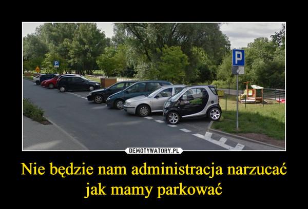 Nie będzie nam administracja narzucać jak mamy parkować –