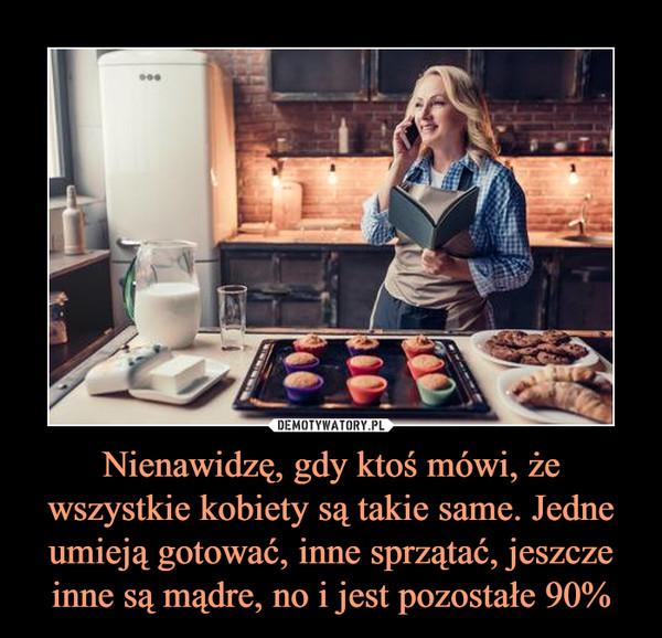 Nienawidzę, gdy ktoś mówi, że wszystkie kobiety są takie same. Jedne umieją gotować, inne sprzątać, jeszcze inne są mądre, no i jest pozostałe 90% –