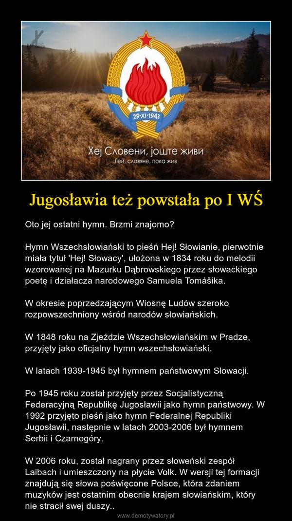 Jugosławia też powstała po I WŚ – Oto jej ostatni hymn. Brzmi znajomo?Hymn Wszechsłowiański to pieśń Hej! Słowianie, pierwotnie miała tytuł 'Hej! Słowacy', ułożona w 1834 roku do melodii wzorowanej na Mazurku Dąbrowskiego przez słowackiego poetę i działacza narodowego Samuela Tomášika.W okresie poprzedzającym Wiosnę Ludów szeroko rozpowszechniony wśród narodów słowiańskich.W 1848 roku na Zjeździe Wszechsłowiańskim w Pradze, przyjęty jako oficjalny hymn wszechsłowiański.W latach 1939-1945 był hymnem państwowym Słowacji.Po 1945 roku został przyjęty przez Socjalistyczną Federacyjną Republikę Jugosławii jako hymn państwowy. W 1992 przyjęto pieśń jako hymn Federalnej Republiki Jugosławii, następnie w latach 2003-2006 był hymnem Serbii i Czarnogóry.W 2006 roku, został nagrany przez słoweński zespół Laibach i umieszczony na płycie Volk. W wersji tej formacji znajdują się słowa poświęcone Polsce, która zdaniem muzyków jest ostatnim obecnie krajem słowiańskim, który nie stracił swej duszy..