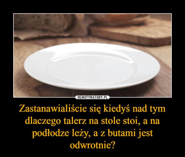 Zastanawialiście się kiedyś nad tym dlaczego talerz na stole stoi, a na podłodze leży, a z butami jest odwrotnie? –