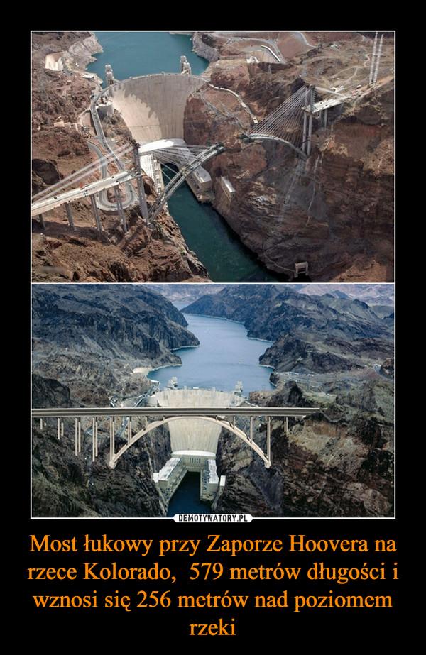 Most łukowy przy Zaporze Hoovera na rzece Kolorado,  579 metrów długości i wznosi się 256 metrów nad poziomem rzeki –
